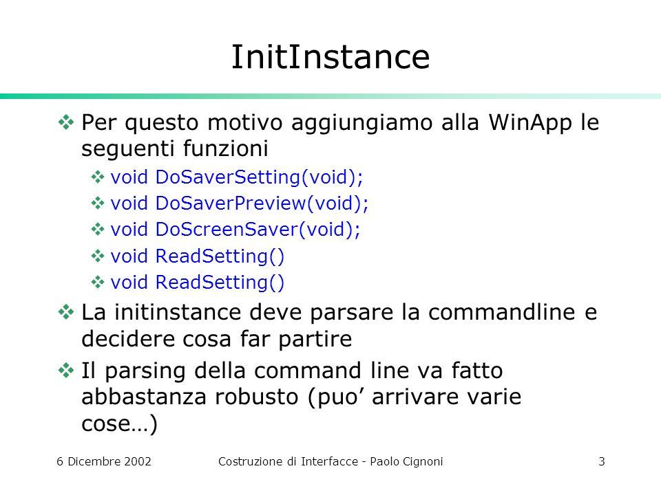 6 Dicembre 2002Costruzione di Interfacce - Paolo Cignoni3 InitInstance Per questo motivo aggiungiamo alla WinApp le seguenti funzioni void DoSaverSetting(void); void DoSaverPreview(void); void DoScreenSaver(void); void ReadSetting() La initinstance deve parsare la commandline e decidere cosa far partire Il parsing della command line va fatto abbastanza robusto (puo arrivare varie cose…)