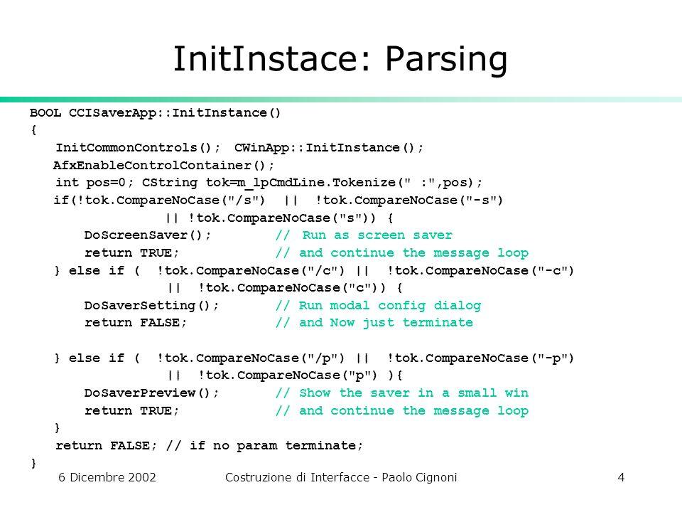 6 Dicembre 2002Costruzione di Interfacce - Paolo Cignoni15 Crea la finestra grande quanto lo schermo, senza decorazioni, che stia sopra alle altre BOOL CSaverWnd::Create() { TRACE( CSaverWnd::Create()\n ); CRect rect(0, 0, ::GetSystemMetrics(SM_CXSCREEN), ::GetSystemMetrics(SM_CYSCREEN) ); return CGLWnd::myCreate(WS_EX_TOPMOST, WS_VISIBLE WS_POPUP, rect, NULL, 0); }
