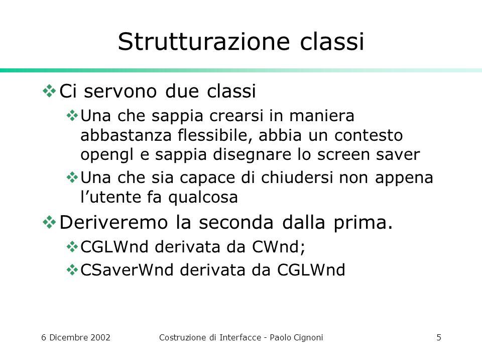6 Dicembre 2002Costruzione di Interfacce - Paolo Cignoni6 CGLWnd Facciamo aggiungere allide una classe mfc derivata da cwnd Come membri al solito mettiamo HGLRC m_hRC; // Rendering device context of OpenGL HDC m_hDC; // Current device context float aspect; BOOL SetupPixelFormat( HDC hDC ); void glInit(); inline BOOL SetGL() Presi dal solito file txt…