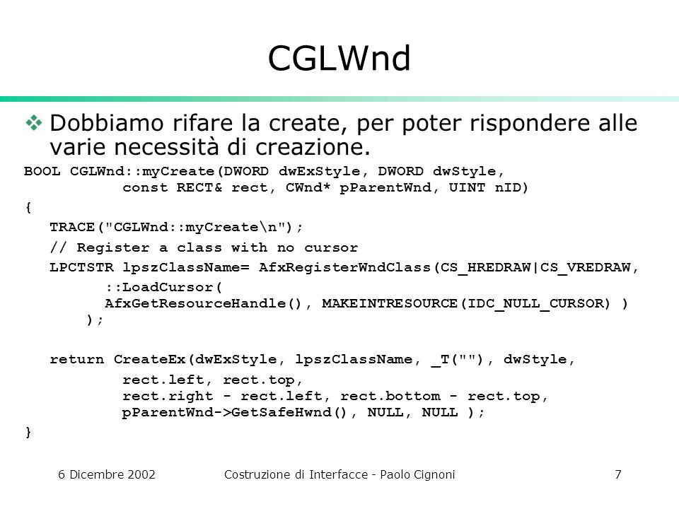 6 Dicembre 2002Costruzione di Interfacce - Paolo Cignoni7 CGLWnd Dobbiamo rifare la create, per poter rispondere alle varie necessità di creazione.