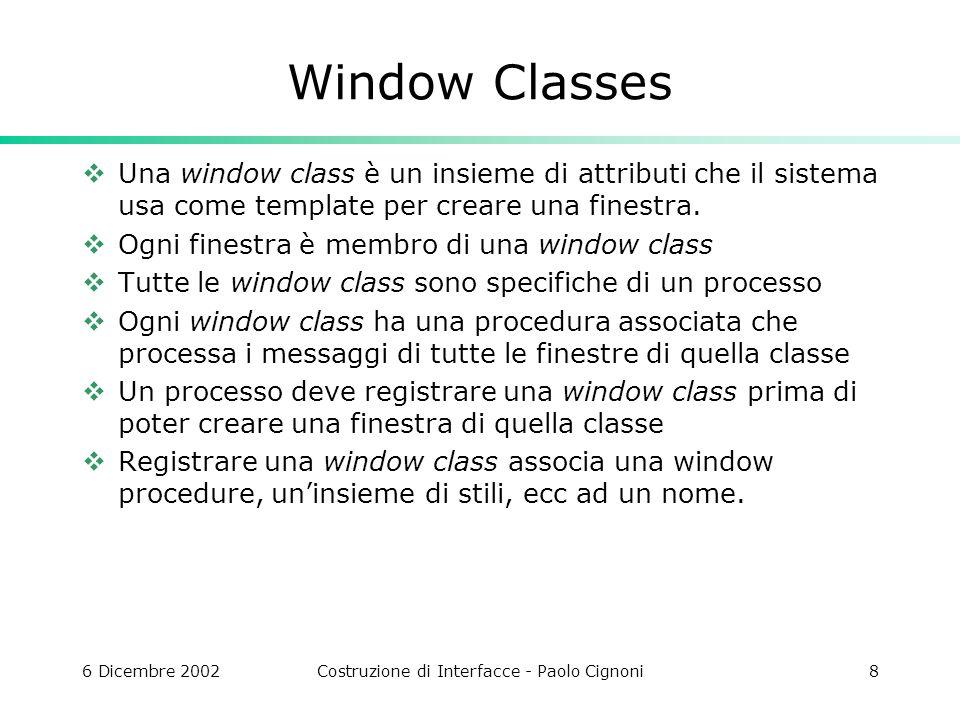6 Dicembre 2002Costruzione di Interfacce - Paolo Cignoni8 Window Classes Una window class è un insieme di attributi che il sistema usa come template per creare una finestra.