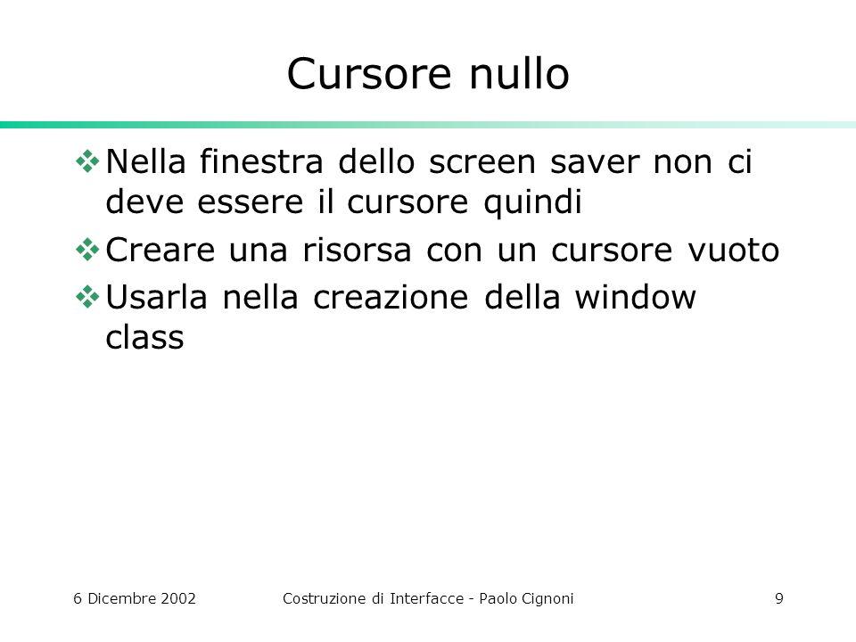 6 Dicembre 2002Costruzione di Interfacce - Paolo Cignoni9 Cursore nullo Nella finestra dello screen saver non ci deve essere il cursore quindi Creare