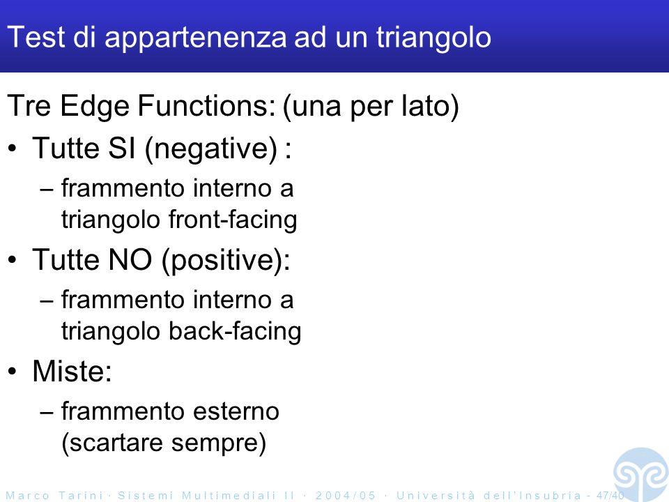 M a r c o T a r i n i S i s t e m i M u l t i m e d i a l i I I 2 0 0 4 / 0 5 U n i v e r s i t à d e l l I n s u b r i a - 47/40 Test di appartenenza ad un triangolo Tre Edge Functions: (una per lato) Tutte SI (negative) : –frammento interno a triangolo front-facing Tutte NO (positive): –frammento interno a triangolo back-facing Miste: –frammento esterno (scartare sempre)