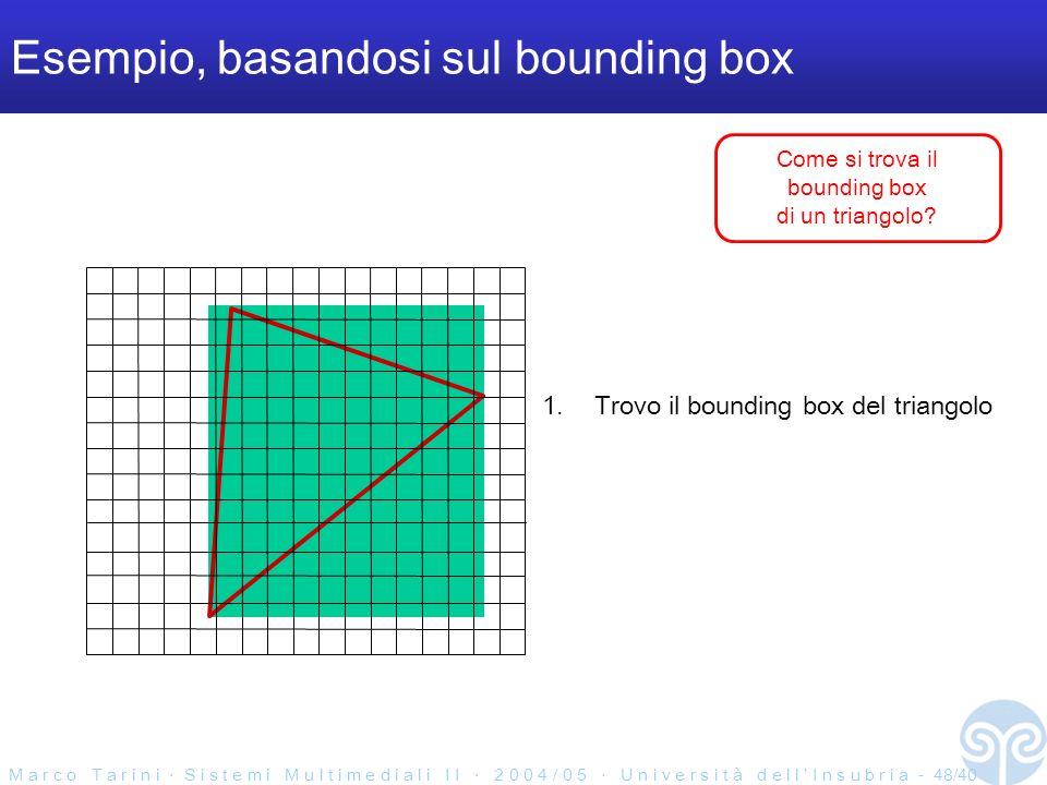 M a r c o T a r i n i S i s t e m i M u l t i m e d i a l i I I 2 0 0 4 / 0 5 U n i v e r s i t à d e l l I n s u b r i a - 48/40 Esempio, basandosi sul bounding box 1.Trovo il bounding box del triangolo Come si trova il bounding box di un triangolo