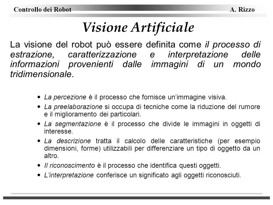 Controllo dei Robot A. Rizzo Visione Artificiale La visione del robot può essere definita come il processo di estrazione, caratterizzazione e interpre