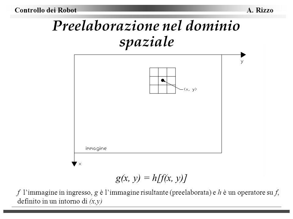 Controllo dei Robot A. Rizzo Preelaborazione nel dominio spaziale g(x, y) = h[f(x, y)] f limmagine in ingresso, g è limmagine risultante (preelaborata