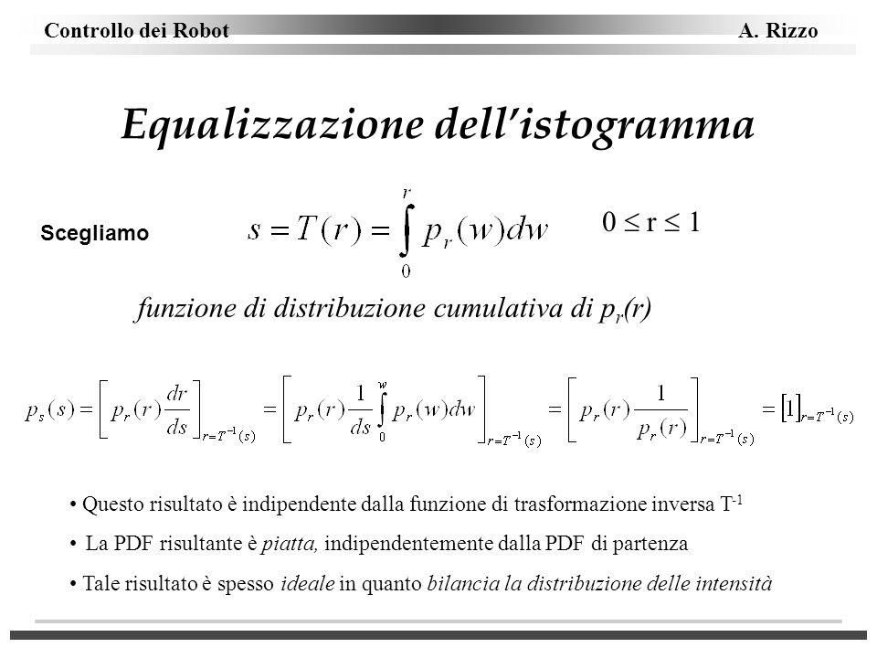 Controllo dei Robot A. Rizzo Equalizzazione dellistogramma Scegliamo funzione di distribuzione cumulativa di p r (r) 0 r 1 Questo risultato è indipend