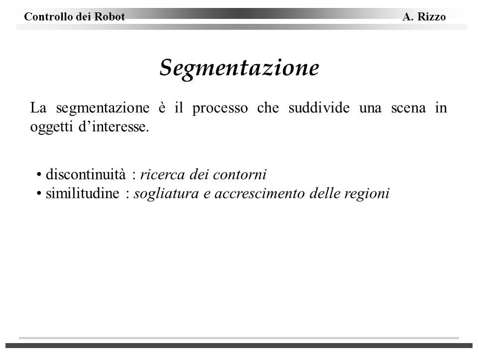 Controllo dei Robot A. Rizzo Segmentazione La segmentazione è il processo che suddivide una scena in oggetti dinteresse. discontinuità : ricerca dei c