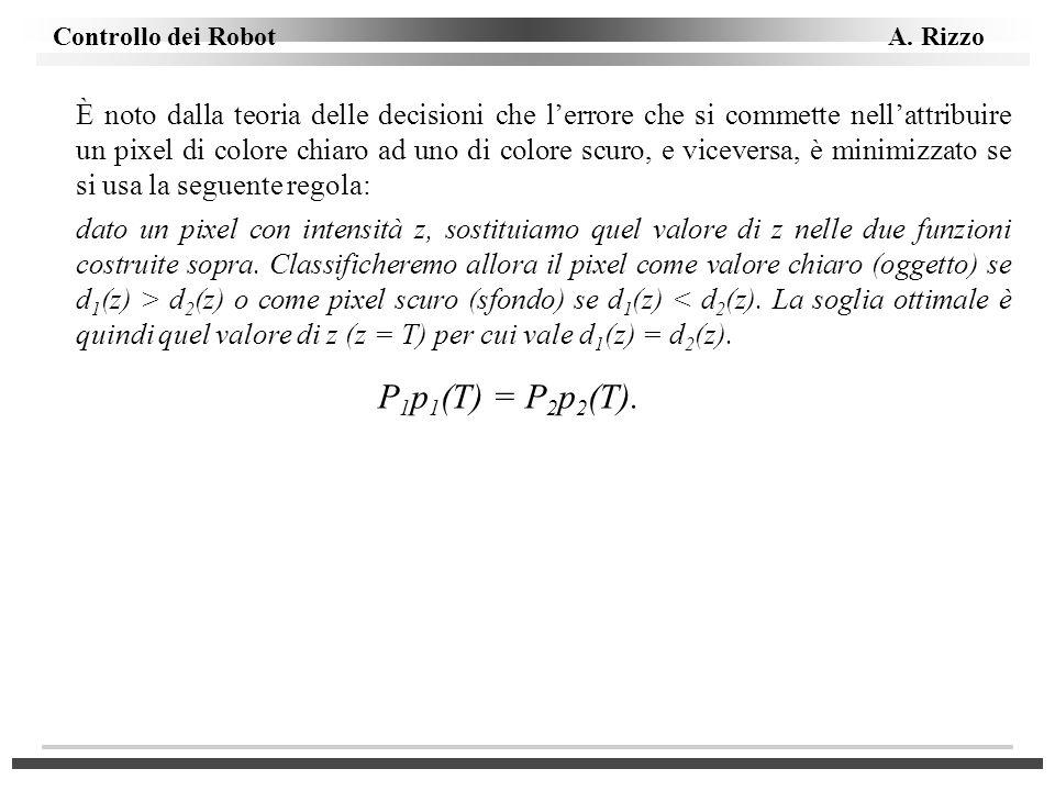 Controllo dei Robot A. Rizzo È noto dalla teoria delle decisioni che lerrore che si commette nellattribuire un pixel di colore chiaro ad uno di colore