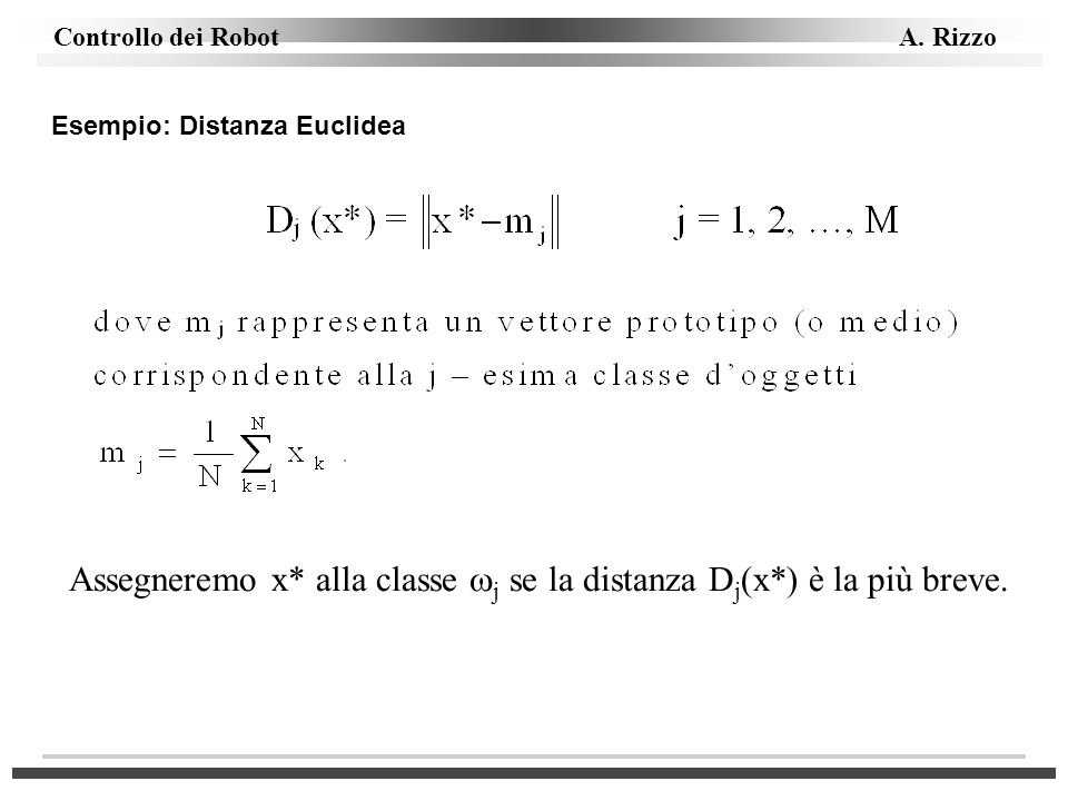 Controllo dei Robot A. Rizzo Esempio: Distanza Euclidea Assegneremo x* alla classe j se la distanza D j (x*) è la più breve.