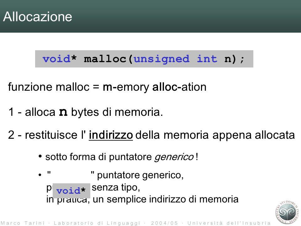 M a r c o T a r i n i L a b o r a t o r i o d i L i n g u a g g i 2 0 0 4 / 0 5 U n i v e r s i t à d e l l I n s u b r i a Allocazione void* malloc(unsigned int n); funzione malloc = m-emory alloc-ation 1 - alloca n bytes di memoria.