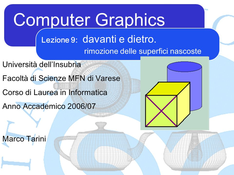 Computer Graphics Marco Tarini Università dellInsubria Facoltà di Scienze MFN di Varese Corso di Laurea in Informatica Anno Accademico 2006/07 Lezione 9: davanti e dietro.