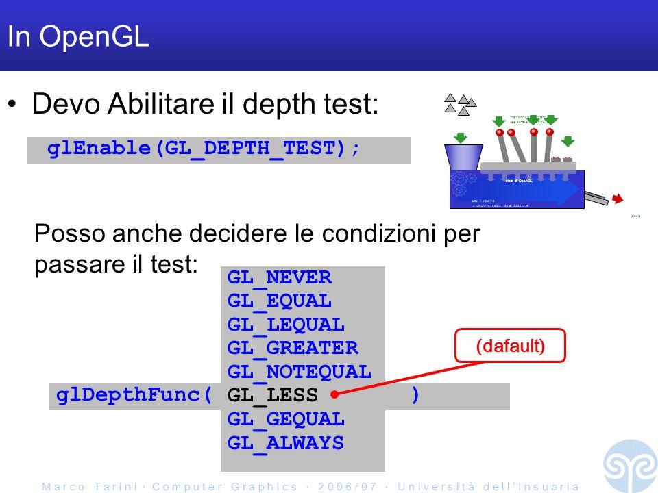M a r c o T a r i n i C o m p u t e r G r a p h I c s 2 0 0 6 / 0 7 U n i v e r s i t à d e l l I n s u b r i a In OpenGL Devo Abilitare il depth test: glEnable(GL_DEPTH_TEST); primitive qui pixels tutto il pipeline (proiezione, setup, rasterizzazione...) stato di OpenGL manipolazioni di stato (es.