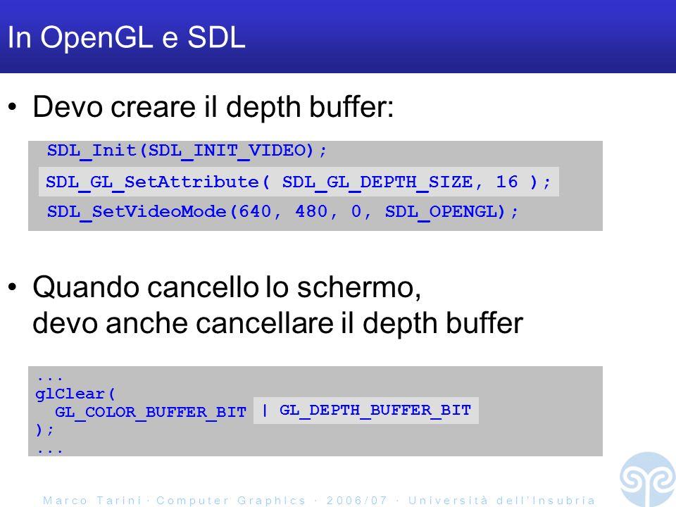 M a r c o T a r i n i C o m p u t e r G r a p h I c s 2 0 0 6 / 0 7 U n i v e r s i t à d e l l I n s u b r i a In OpenGL e SDL Devo creare il depth buffer: SDL_Init(SDL_INIT_VIDEO); SDL_SetVideoMode(640, 480, 0, SDL_OPENGL); SDL_GL_SetAttribute( SDL_GL_DEPTH_SIZE, 16 ); Quando cancello lo schermo, devo anche cancellare il depth buffer...