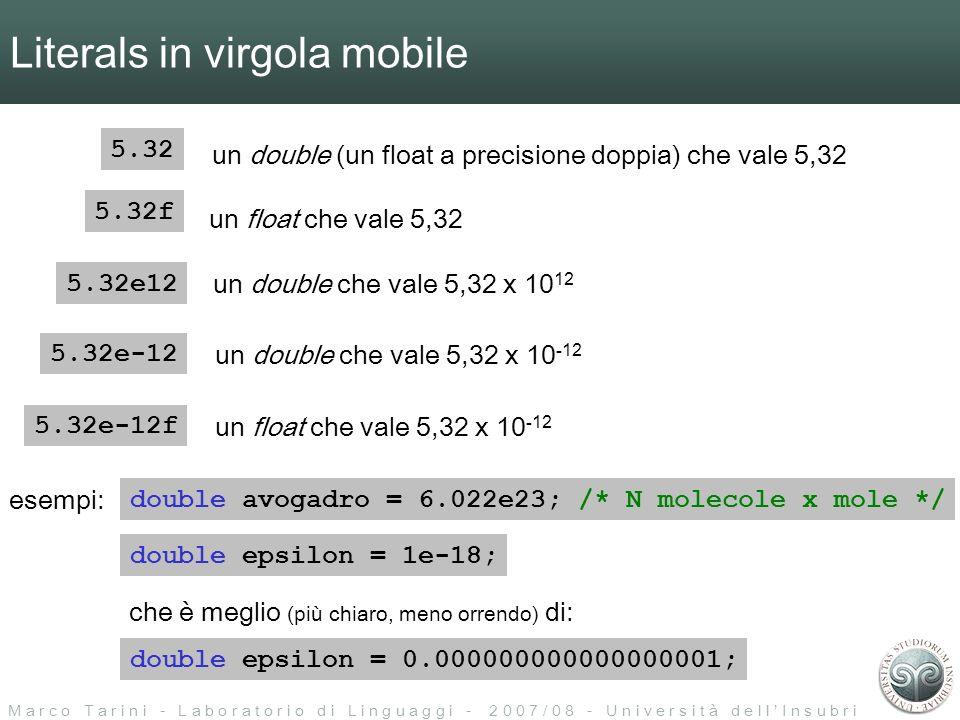 M a r c o T a r i n i - L a b o r a t o r i o d i L i n g u a g g i - 2 0 0 7 / 0 8 - U n i v e r s i t à d e l l I n s u b r i a Literals in virgola mobile 5.32f 5.32 un float che vale 5,32 un double (un float a precisione doppia) che vale 5,32 5.32e-12 un double che vale 5,32 x 10 -12 5.32e12 un double che vale 5,32 x 10 12 5.32e-12f un float che vale 5,32 x 10 -12 double epsilon = 0.000000000000000001; che è meglio (più chiaro, meno orrendo) di: double avogadro = 6.022e23; /* N molecole x mole */ esempi: double epsilon = 1e-18;