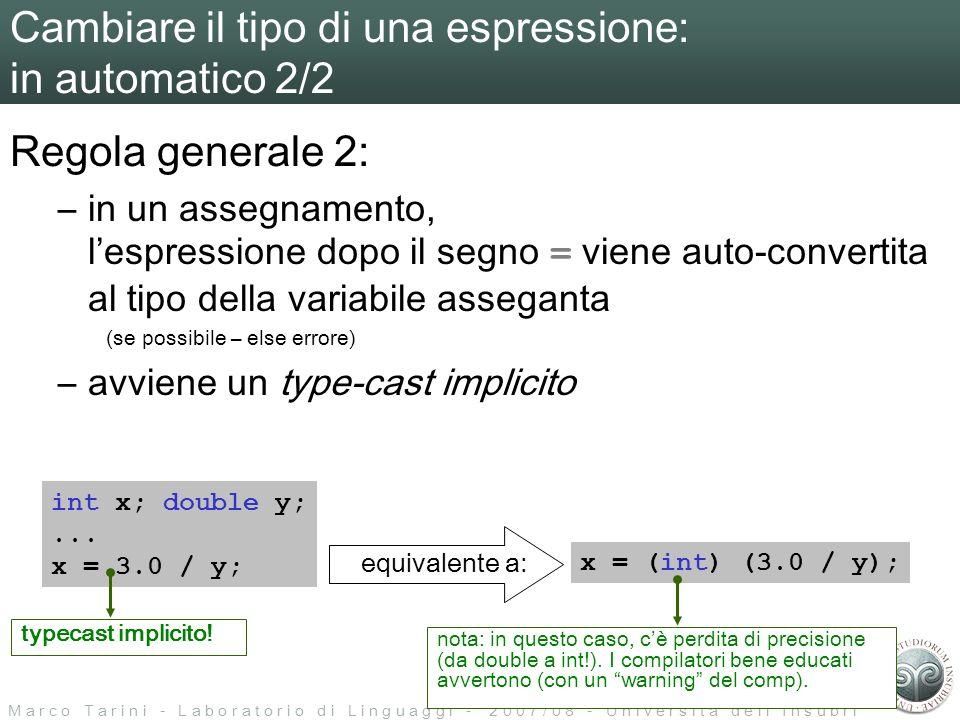 M a r c o T a r i n i - L a b o r a t o r i o d i L i n g u a g g i - 2 0 0 7 / 0 8 - U n i v e r s i t à d e l l I n s u b r i a Cambiare il tipo di una espressione: in automatico 2/2 Regola generale 2: –in un assegnamento, lespressione dopo il segno = viene auto-convertita al tipo della variabile asseganta (se possibile – else errore) –avviene un type-cast implicito int x; double y;...