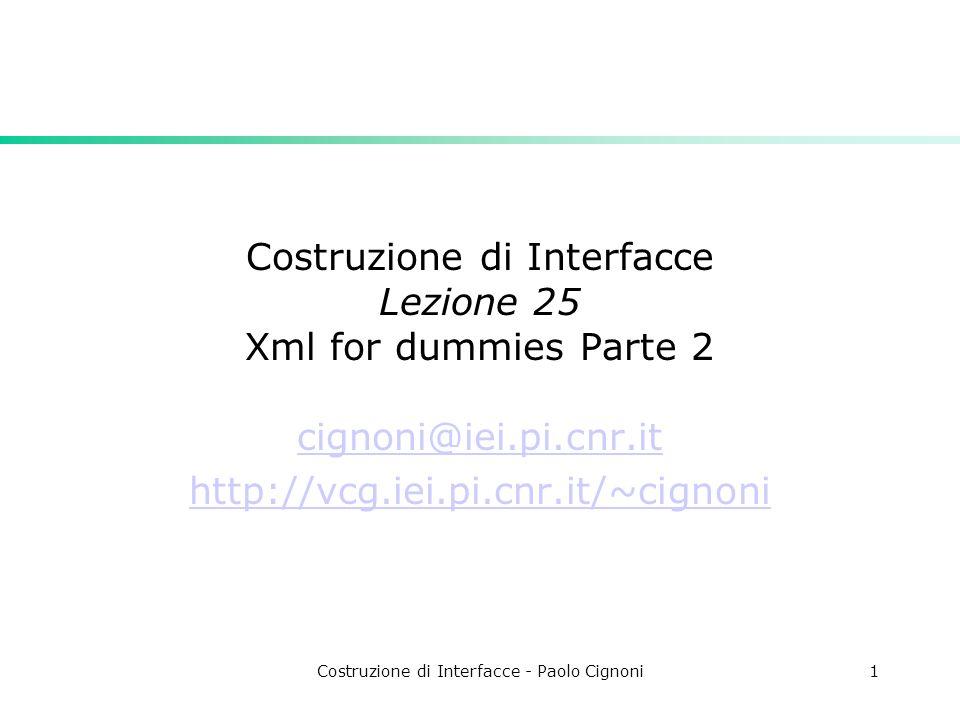 Costruzione di Interfacce - Paolo Cignoni1 Costruzione di Interfacce Lezione 25 Xml for dummies Parte 2 cignoni@iei.pi.cnr.it http://vcg.iei.pi.cnr.it/~cignoni