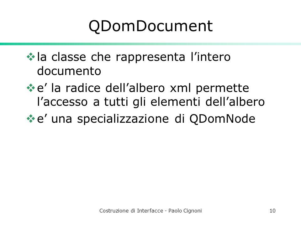 Costruzione di Interfacce - Paolo Cignoni10 QDomDocument la classe che rappresenta lintero documento e la radice dellalbero xml permette laccesso a tutti gli elementi dellalbero e una specializzazione di QDomNode