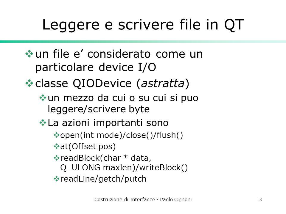 Costruzione di Interfacce - Paolo Cignoni3 Leggere e scrivere file in QT un file e considerato come un particolare device I/O classe QIODevice (astratta) un mezzo da cui o su cui si puo leggere/scrivere byte La azioni importanti sono open(int mode)/close()/flush() at(Offset pos) readBlock(char * data, Q_ULONG maxlen)/writeBlock() readLine/getch/putch