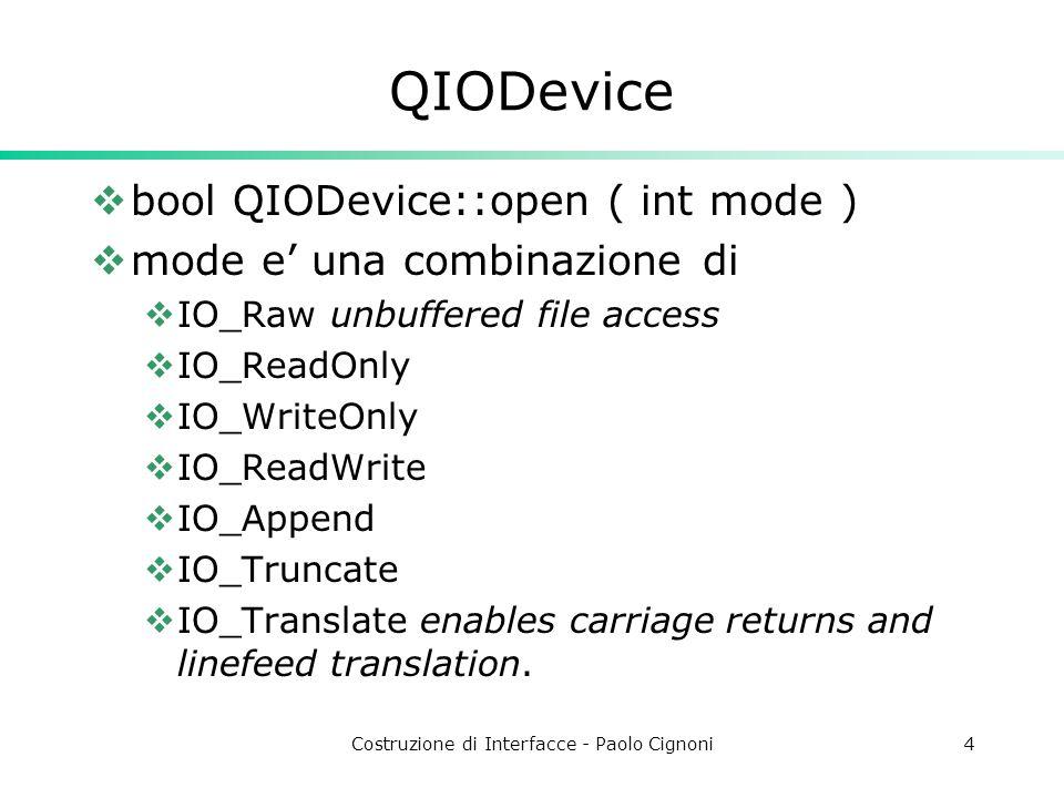 Costruzione di Interfacce - Paolo Cignoni4 QIODevice bool QIODevice::open ( int mode ) mode e una combinazione di IO_Raw unbuffered file access IO_ReadOnly IO_WriteOnly IO_ReadWrite IO_Append IO_Truncate IO_Translate enables carriage returns and linefeed translation.