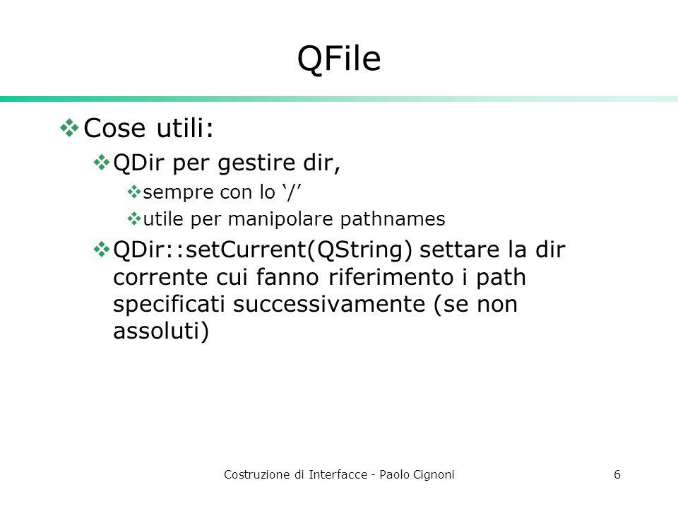 Costruzione di Interfacce - Paolo Cignoni6 QFile Cose utili: QDir per gestire dir, sempre con lo / utile per manipolare pathnames QDir::setCurrent(QString) settare la dir corrente cui fanno riferimento i path specificati successivamente (se non assoluti)