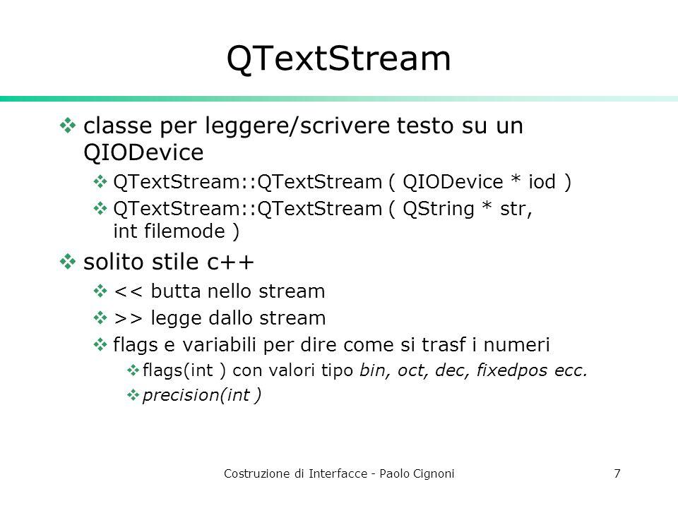 Costruzione di Interfacce - Paolo Cignoni7 QTextStream classe per leggere/scrivere testo su un QIODevice QTextStream::QTextStream ( QIODevice * iod ) QTextStream::QTextStream ( QString * str, int filemode ) solito stile c++ << butta nello stream >> legge dallo stream flags e variabili per dire come si trasf i numeri flags(int ) con valori tipo bin, oct, dec, fixedpos ecc.