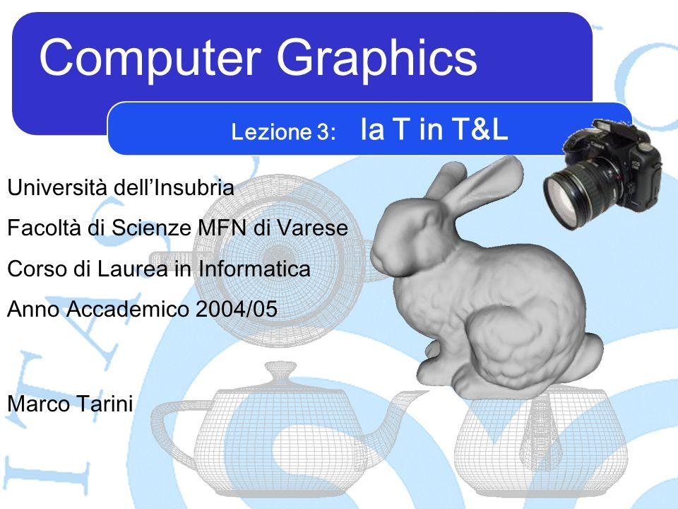 Computer Graphics Marco Tarini Università dellInsubria Facoltà di Scienze MFN di Varese Corso di Laurea in Informatica Anno Accademico 2004/05 Lezione 3: la T in T&L
