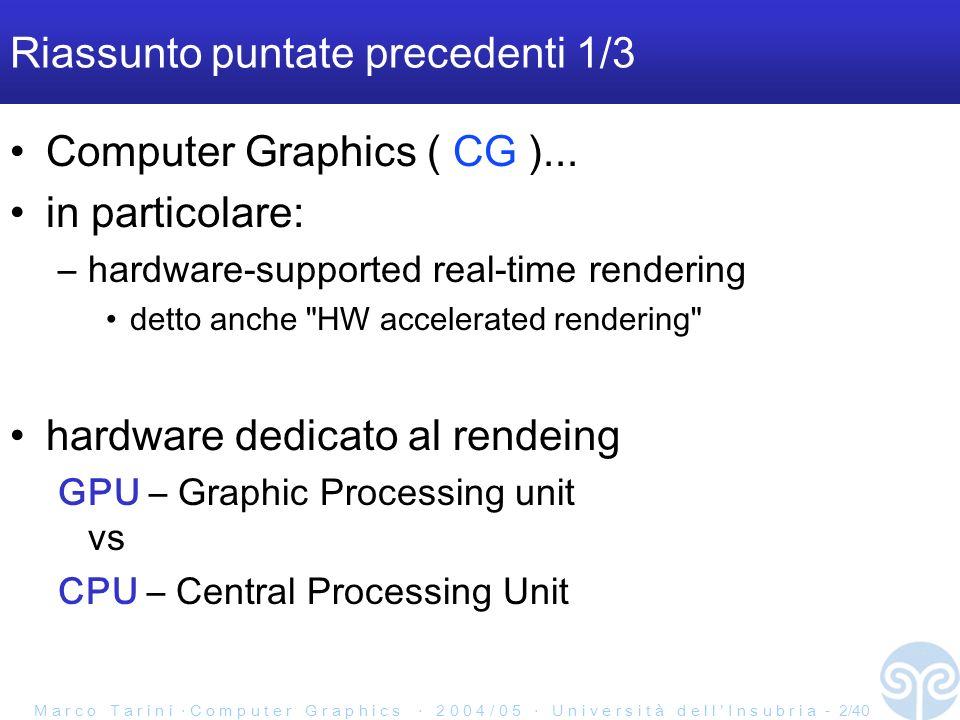 M a r c o T a r i n i C o m p u t e r G r a p h i c s 2 0 0 4 / 0 5 U n i v e r s i t à d e l l I n s u b r i a - 2/40 Riassunto puntate precedenti 1/3 Computer Graphics ( CG )...