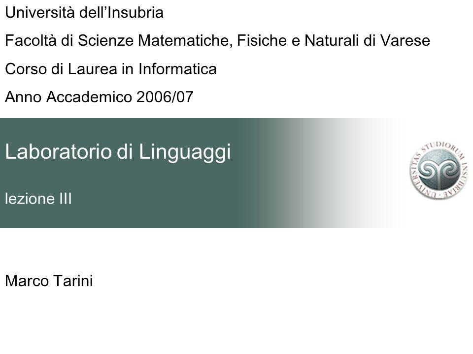 Laboratorio di Linguaggi lezione III Marco Tarini Università dellInsubria Facoltà di Scienze Matematiche, Fisiche e Naturali di Varese Corso di Laurea in Informatica Anno Accademico 2006/07