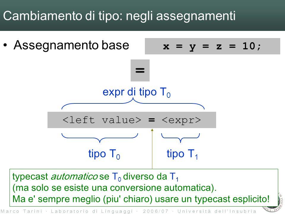 M a r c o T a r i n i L a b o r a t o r i o d i L i n g u a g g i 2 0 0 6 / 0 7 U n i v e r s i t à d e l l I n s u b r i a Cambiamento di tipo: negli assegnamenti Assegnamento base = = tipo T 0 tipo T 1 expr di tipo T 0 typecast automatico se T 0 diverso da T 1 (ma solo se esiste una conversione automatica).