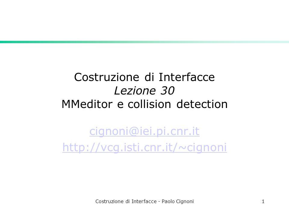 Costruzione di Interfacce - Paolo Cignoni1 Costruzione di Interfacce Lezione 30 MMeditor e collision detection cignoni@iei.pi.cnr.it http://vcg.isti.cnr.it/~cignoni