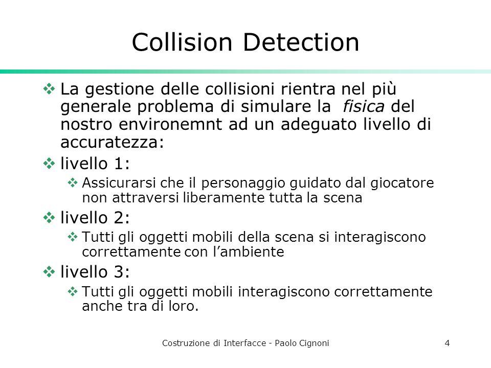 Costruzione di Interfacce - Paolo Cignoni5 Collision Detection: Livello 1 Distinzione a livello di scene graph: tra ambiente e giocatore Distinzione tra ambiente da controllare e ambiente visualizzato Il numero di controlli che si fa per frame è lineare con la grandezza della scena Ottimizzando diventa logaritmico