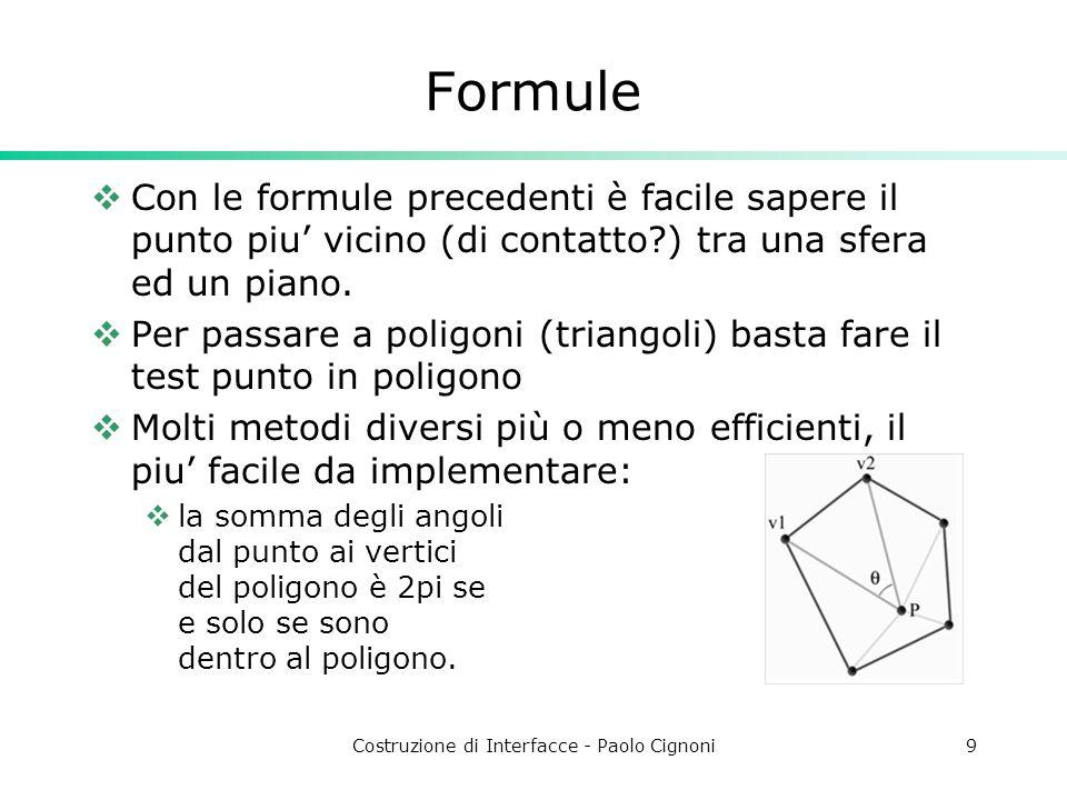 Costruzione di Interfacce - Paolo Cignoni9 Formule Con le formule precedenti è facile sapere il punto piu vicino (di contatto ) tra una sfera ed un piano.
