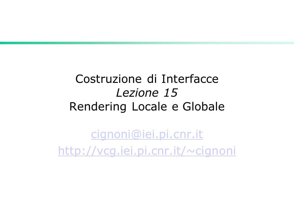 Costruzione di Interfacce Lezione 15 Rendering Locale e Globale cignoni@iei.pi.cnr.it http://vcg.iei.pi.cnr.it/~cignoni