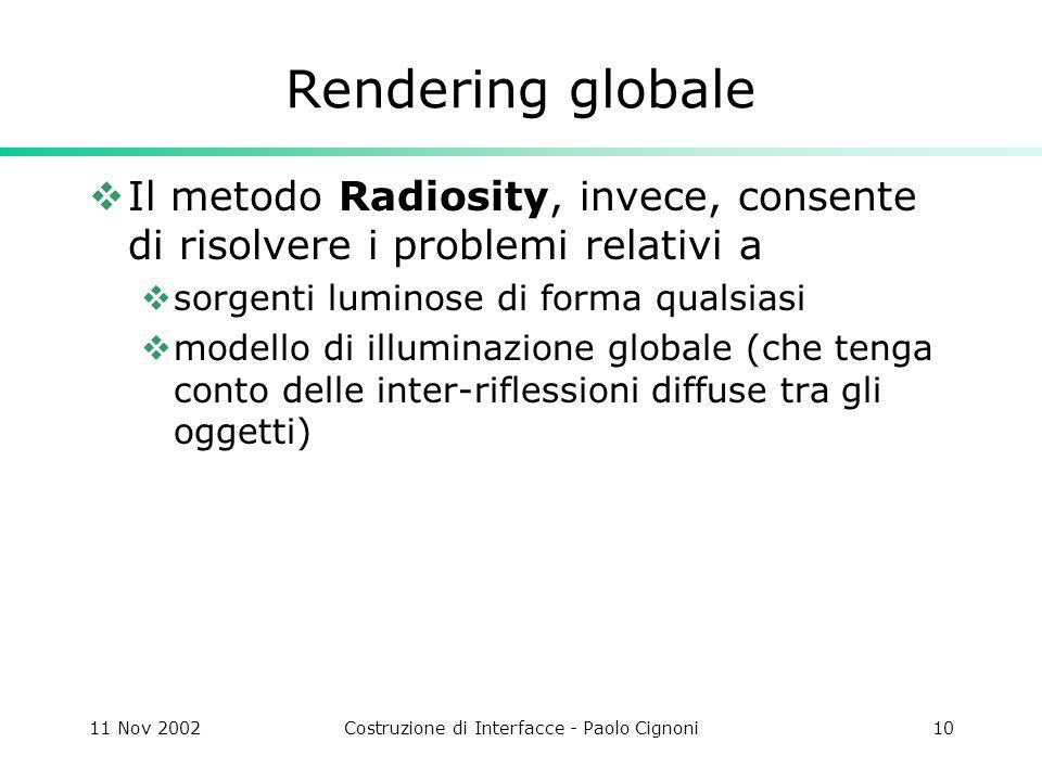 11 Nov 2002Costruzione di Interfacce - Paolo Cignoni10 Rendering globale Il metodo Radiosity, invece, consente di risolvere i problemi relativi a sorgenti luminose di forma qualsiasi modello di illuminazione globale (che tenga conto delle inter-riflessioni diffuse tra gli oggetti)