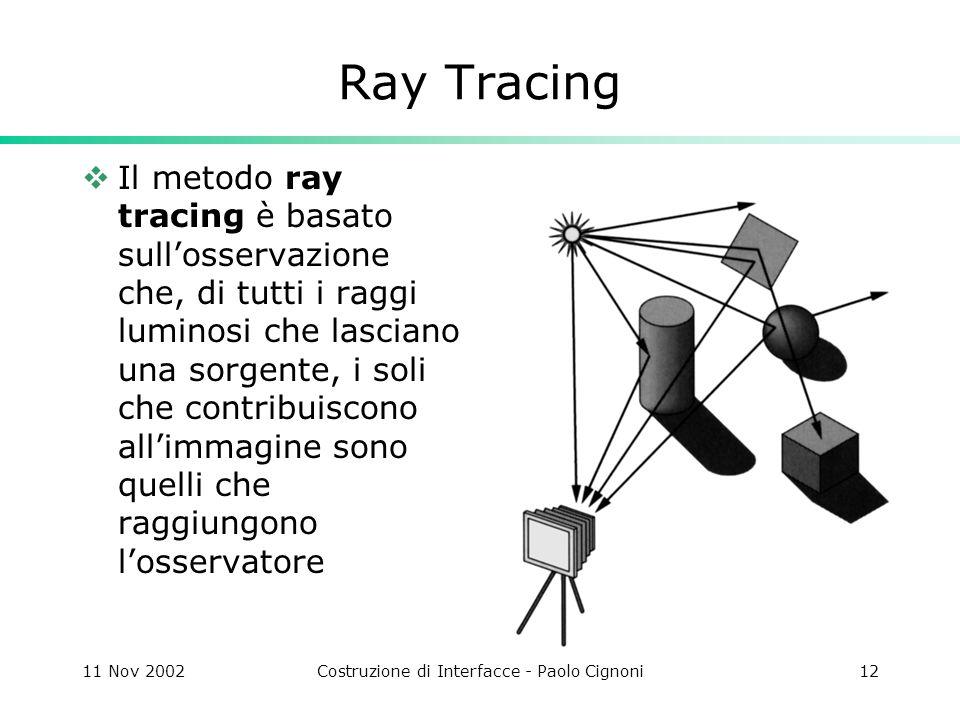 11 Nov 2002Costruzione di Interfacce - Paolo Cignoni12 Ray Tracing Il metodo ray tracing è basato sullosservazione che, di tutti i raggi luminosi che lasciano una sorgente, i soli che contribuiscono allimmagine sono quelli che raggiungono losservatore