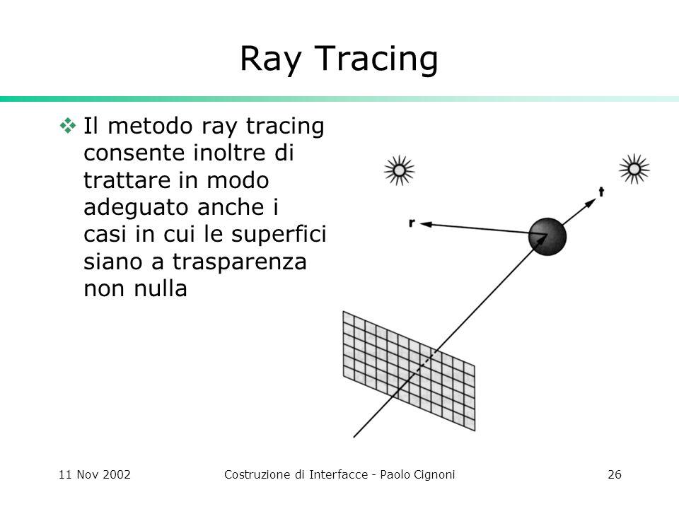 11 Nov 2002Costruzione di Interfacce - Paolo Cignoni26 Ray Tracing Il metodo ray tracing consente inoltre di trattare in modo adeguato anche i casi in cui le superfici siano a trasparenza non nulla