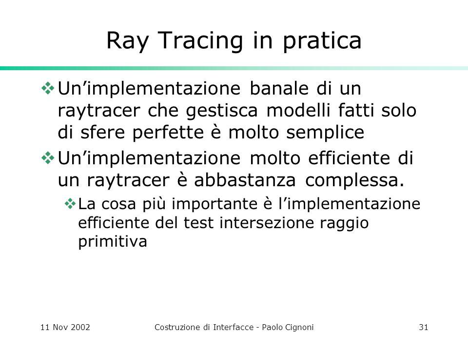 11 Nov 2002Costruzione di Interfacce - Paolo Cignoni31 Ray Tracing in pratica Unimplementazione banale di un raytracer che gestisca modelli fatti solo di sfere perfette è molto semplice Unimplementazione molto efficiente di un raytracer è abbastanza complessa.