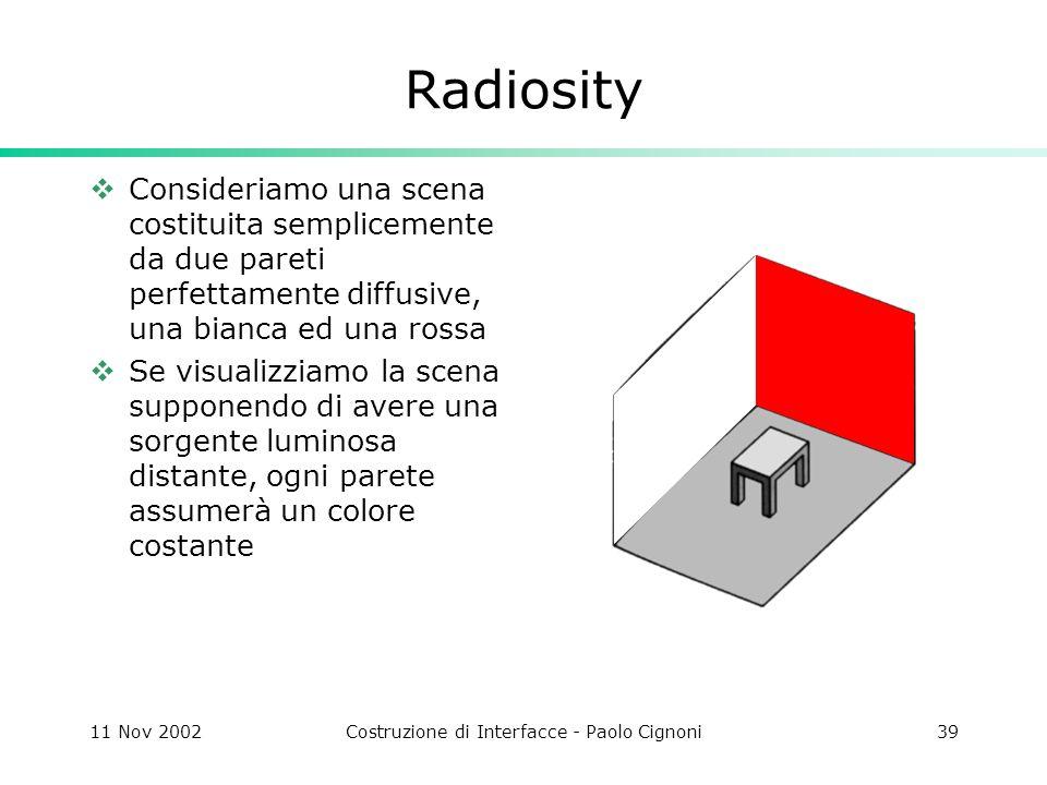 11 Nov 2002Costruzione di Interfacce - Paolo Cignoni39 Radiosity Consideriamo una scena costituita semplicemente da due pareti perfettamente diffusive, una bianca ed una rossa Se visualizziamo la scena supponendo di avere una sorgente luminosa distante, ogni parete assumerà un colore costante