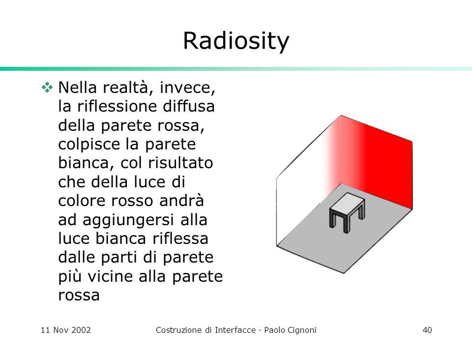 11 Nov 2002Costruzione di Interfacce - Paolo Cignoni40 Radiosity Nella realtà, invece, la riflessione diffusa della parete rossa, colpisce la parete bianca, col risultato che della luce di colore rosso andrà ad aggiungersi alla luce bianca riflessa dalle parti di parete più vicine alla parete rossa