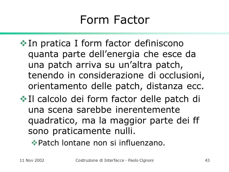 11 Nov 2002Costruzione di Interfacce - Paolo Cignoni43 Form Factor In pratica I form factor definiscono quanta parte dellenergia che esce da una patch arriva su unaltra patch, tenendo in considerazione di occlusioni, orientamento delle patch, distanza ecc.