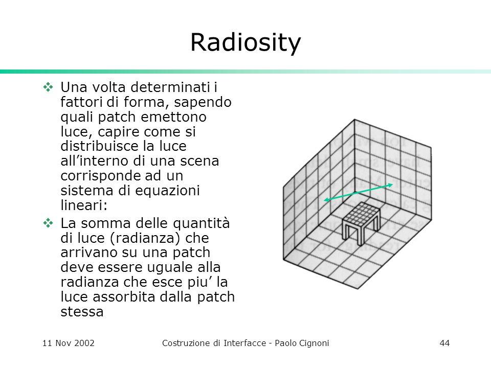 11 Nov 2002Costruzione di Interfacce - Paolo Cignoni44 Radiosity Una volta determinati i fattori di forma, sapendo quali patch emettono luce, capire come si distribuisce la luce allinterno di una scena corrisponde ad un sistema di equazioni lineari: La somma delle quantità di luce (radianza) che arrivano su una patch deve essere uguale alla radianza che esce piu la luce assorbita dalla patch stessa