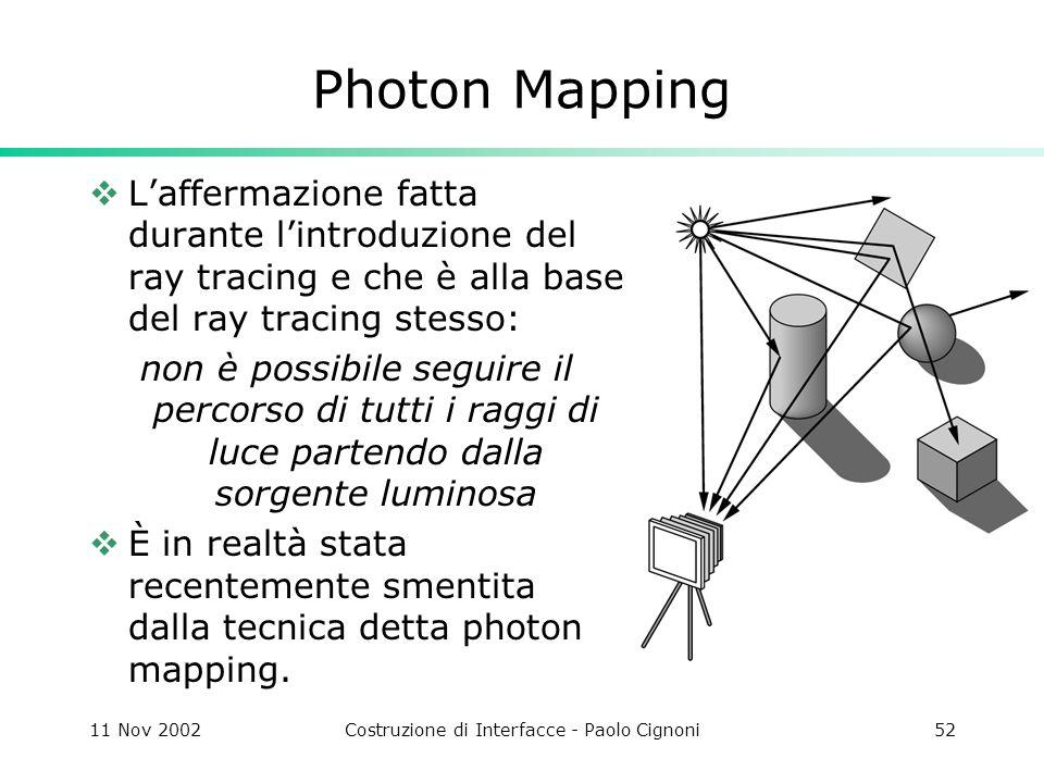 11 Nov 2002Costruzione di Interfacce - Paolo Cignoni52 Photon Mapping Laffermazione fatta durante lintroduzione del ray tracing e che è alla base del ray tracing stesso: non è possibile seguire il percorso di tutti i raggi di luce partendo dalla sorgente luminosa È in realtà stata recentemente smentita dalla tecnica detta photon mapping.