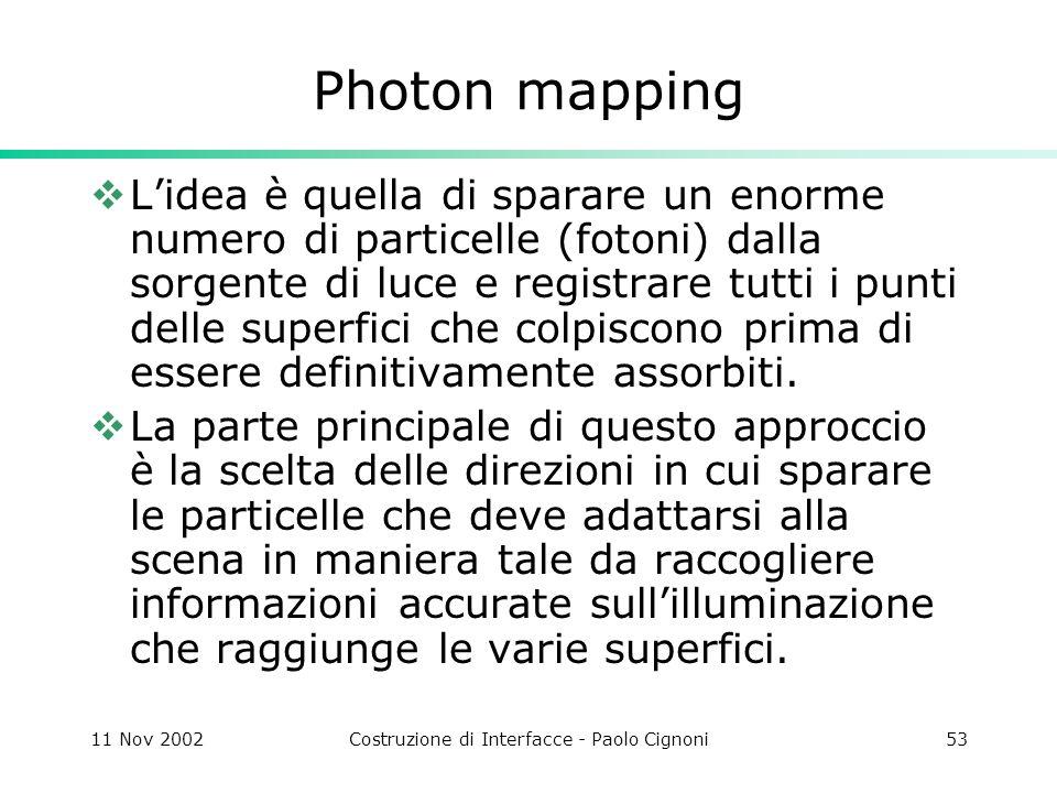 11 Nov 2002Costruzione di Interfacce - Paolo Cignoni53 Photon mapping Lidea è quella di sparare un enorme numero di particelle (fotoni) dalla sorgente di luce e registrare tutti i punti delle superfici che colpiscono prima di essere definitivamente assorbiti.