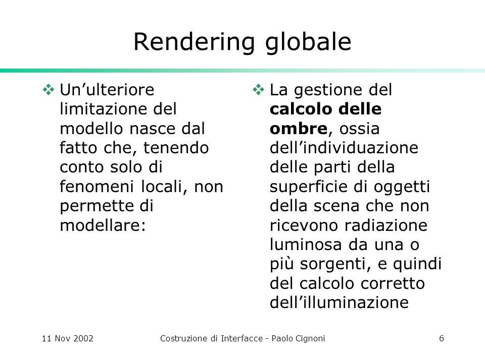 11 Nov 2002Costruzione di Interfacce - Paolo Cignoni27 Ray Tracing Quando un raggio luminoso colpisce un punto di una superficie a trasparenza non nulla, la luce è parzialmente assorbita, e parte di questa luce contribuisce al termine di riflessione diffusa
