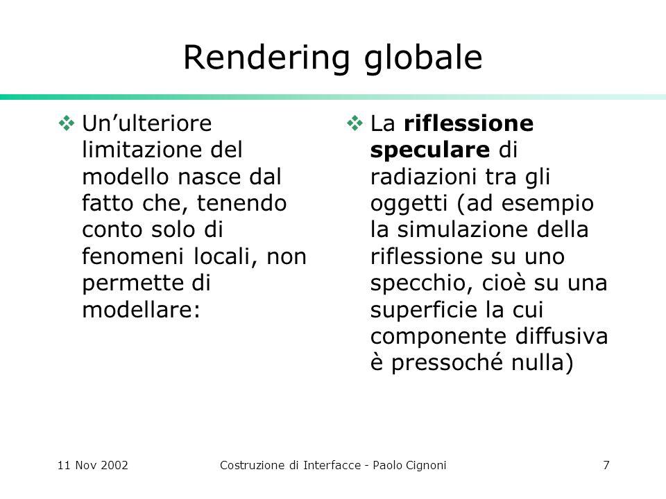 11 Nov 2002Costruzione di Interfacce - Paolo Cignoni8 Rendering globale Unulteriore limitazione del modello nasce dal fatto che, tenendo conto solo di fenomeni locali, non permette di modellare: La riflessione diffusiva tra gli oggetti nella scena (inter-riflessione)