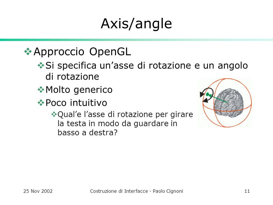 25 Nov 2002Costruzione di Interfacce - Paolo Cignoni11 Axis/angle Approccio OpenGL Si specifica unasse di rotazione e un angolo di rotazione Molto generico Poco intuitivo Quale lasse di rotazione per girare la testa in modo da guardare in basso a destra