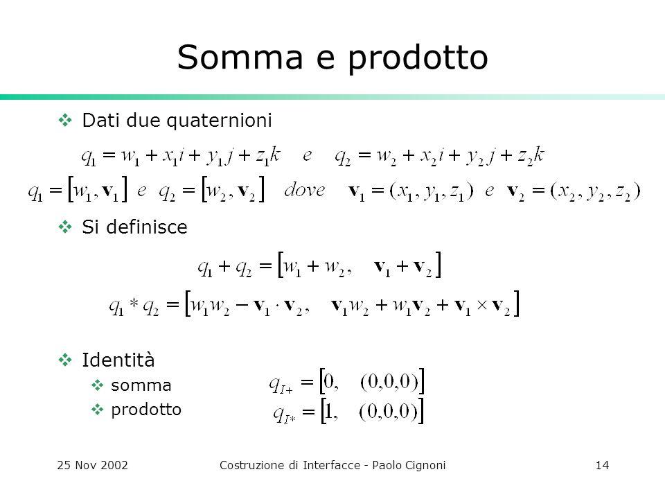 25 Nov 2002Costruzione di Interfacce - Paolo Cignoni14 Somma e prodotto Dati due quaternioni Si definisce Identità somma prodotto
