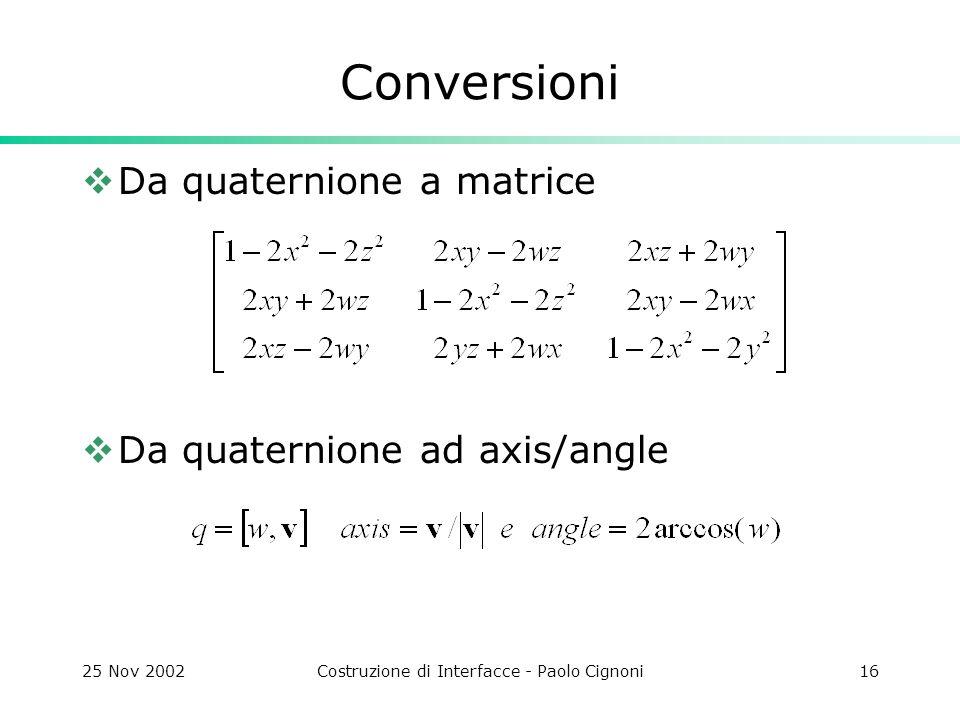 25 Nov 2002Costruzione di Interfacce - Paolo Cignoni16 Conversioni Da quaternione a matrice Da quaternione ad axis/angle