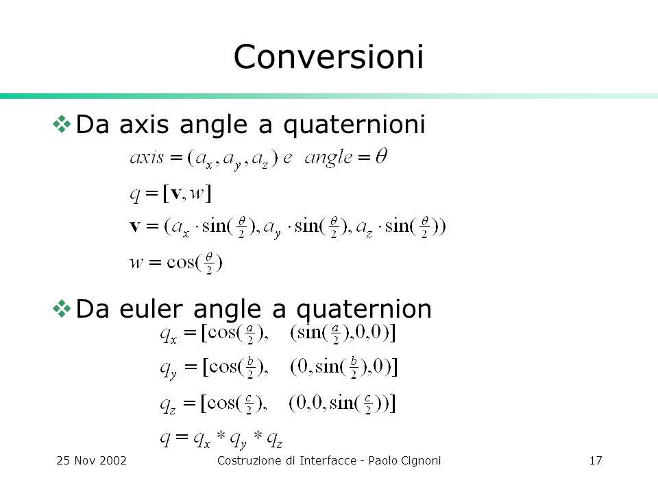 25 Nov 2002Costruzione di Interfacce - Paolo Cignoni17 Conversioni Da axis angle a quaternioni Da euler angle a quaternion